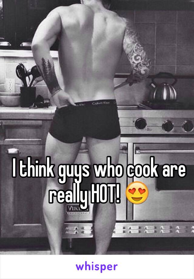 I think guys who cook are really HOT! 😍