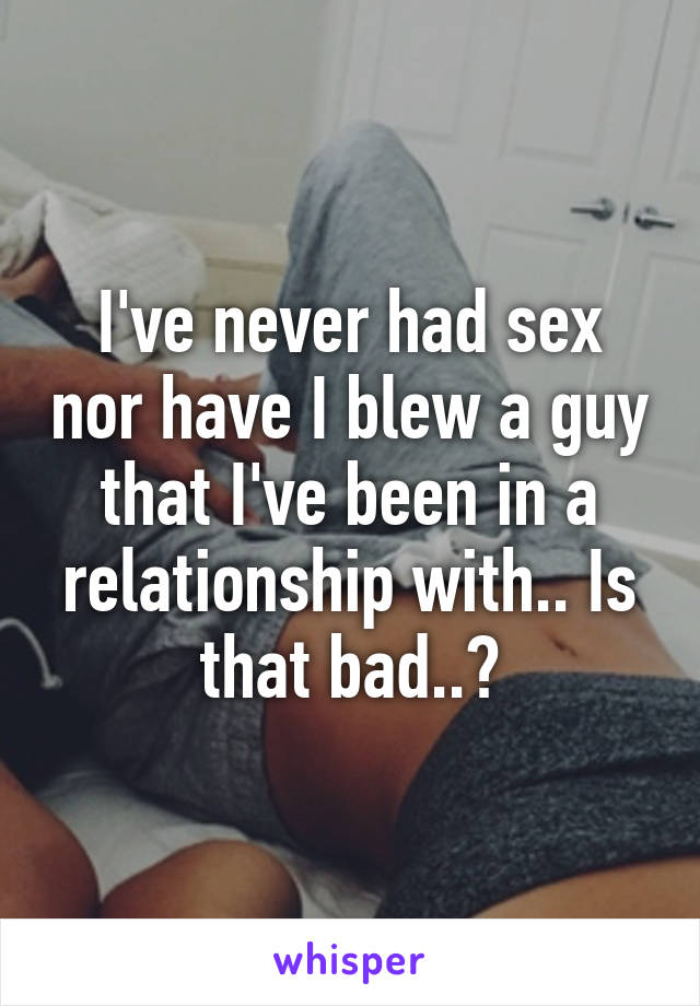 I've never had sex nor have I blew a guy that I've been in a relationship with.. Is that bad..?