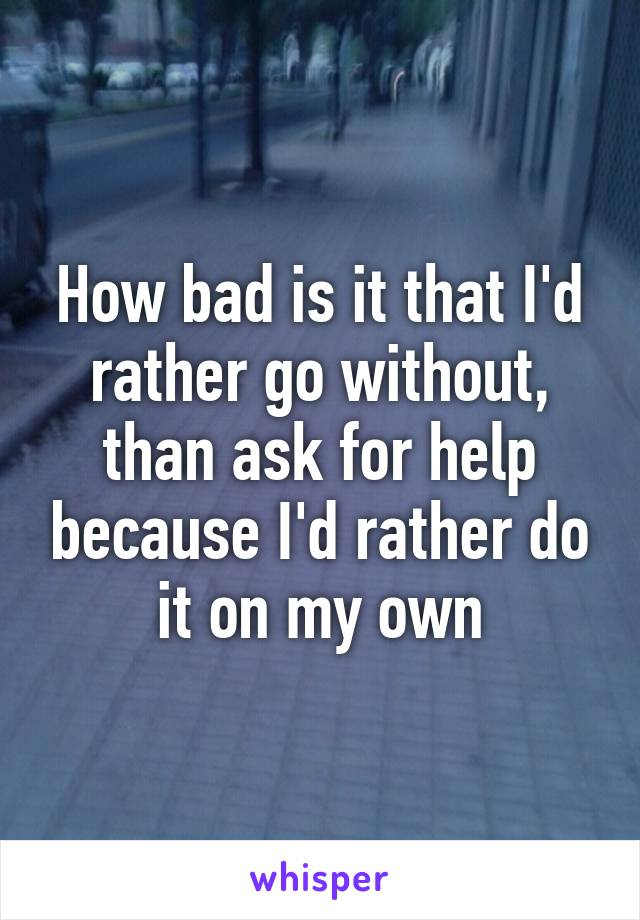 How bad is it that I'd rather go without, than ask for help because I'd rather do it on my own