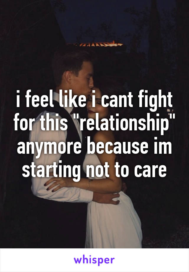 "i feel like i cant fight for this ""relationship"" anymore because im starting not to care"
