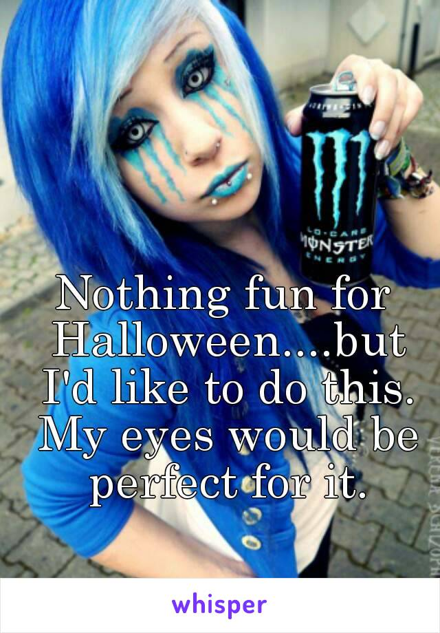 Nothing fun for Halloween....but I'd like to do this. My eyes would be perfect for it.