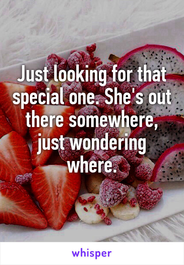 Just looking for that special one. She's out there somewhere, just wondering where.