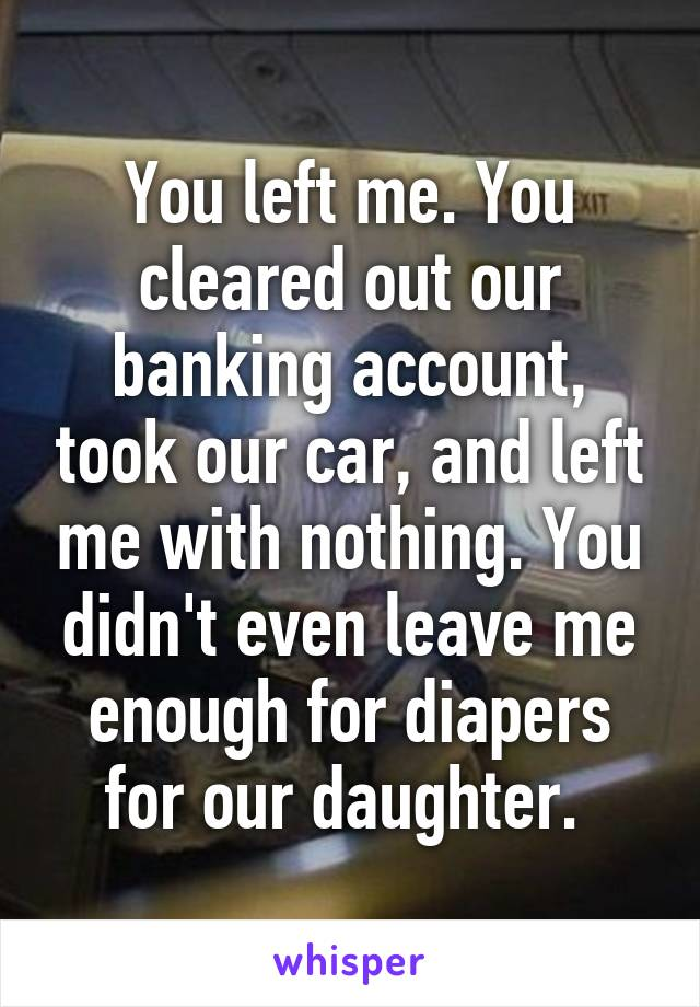 You left me. You cleared out our banking account, took our car, and left me with nothing. You didn't even leave me enough for diapers for our daughter.