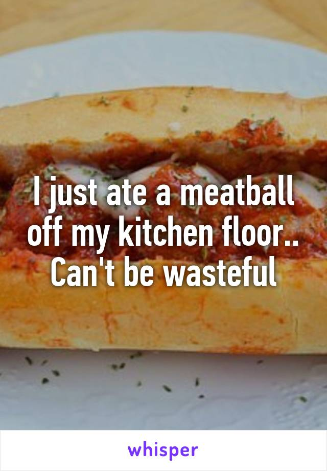 I just ate a meatball off my kitchen floor.. Can't be wasteful
