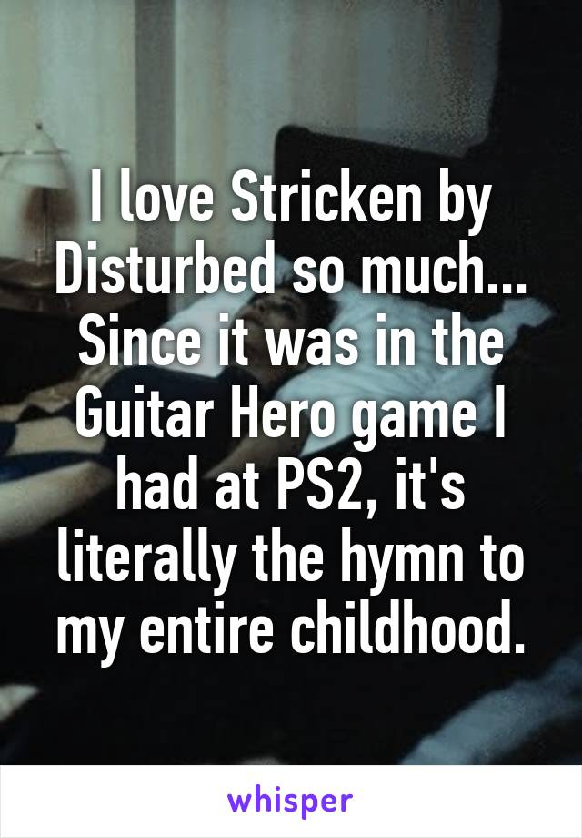 I love Stricken by Disturbed so much... Since it was in the Guitar Hero game I had at PS2, it's literally the hymn to my entire childhood.
