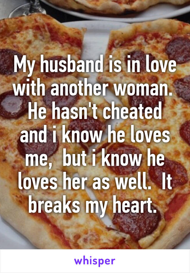 My husband is in love with another woman.  He hasn't cheated and i know he loves me,  but i know he loves her as well.  It breaks my heart.