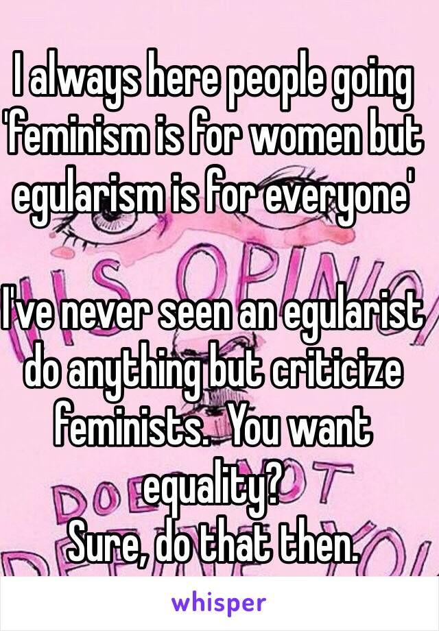 I always here people going 'feminism is for women but egularism is for everyone'  I've never seen an egularist do anything but criticize feminists.  You want equality? Sure, do that then.
