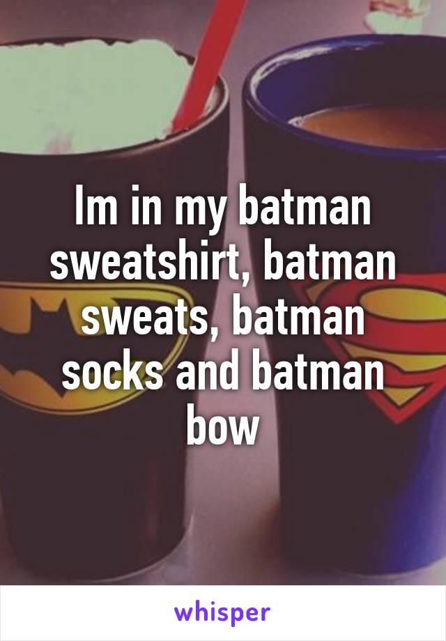 Im in my batman sweatshirt, batman sweats, batman socks and batman bow