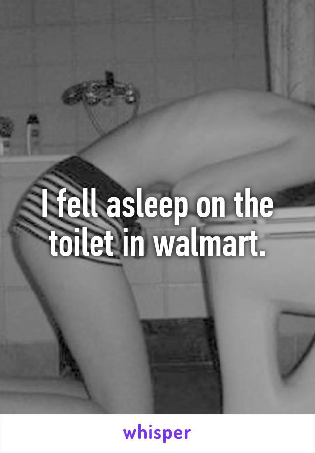 I fell asleep on the toilet in walmart.