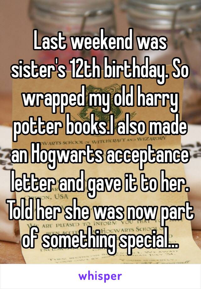 Last weekend was sister's 12th birthday. So wrapped my old harry potter books.I also made an Hogwarts acceptance letter and gave it to her. Told her she was now part of something special...