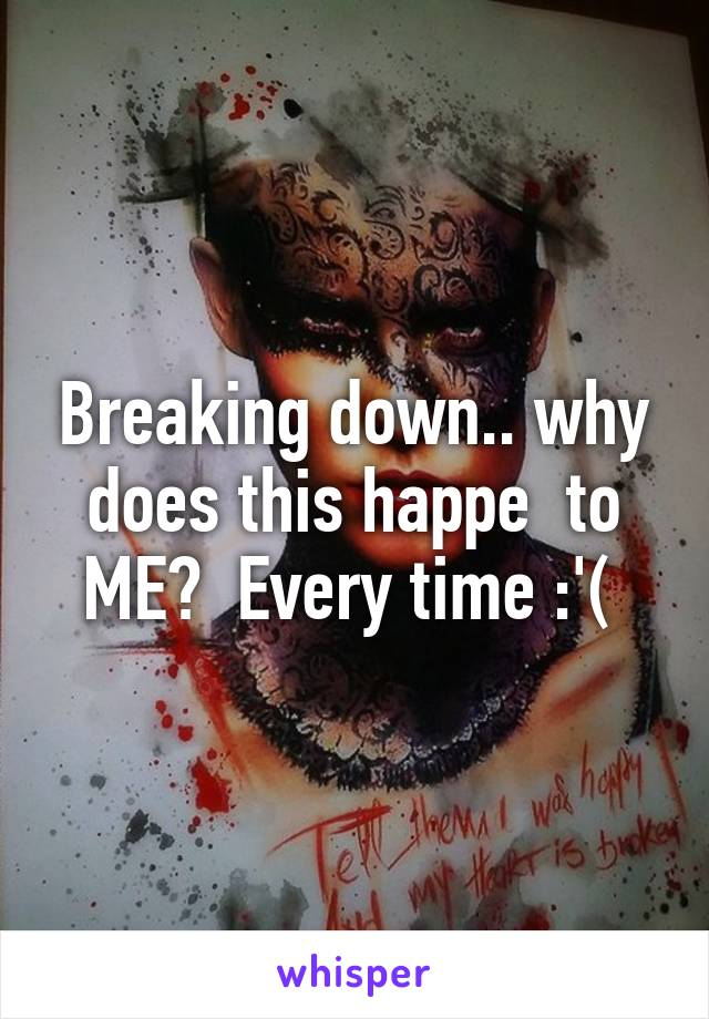 Breaking down.. why does this happe  to ME?  Every time :'(