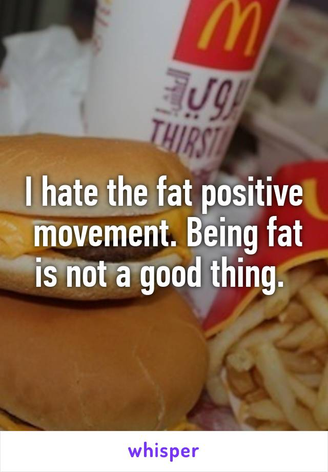 I hate the fat positive  movement. Being fat is not a good thing.
