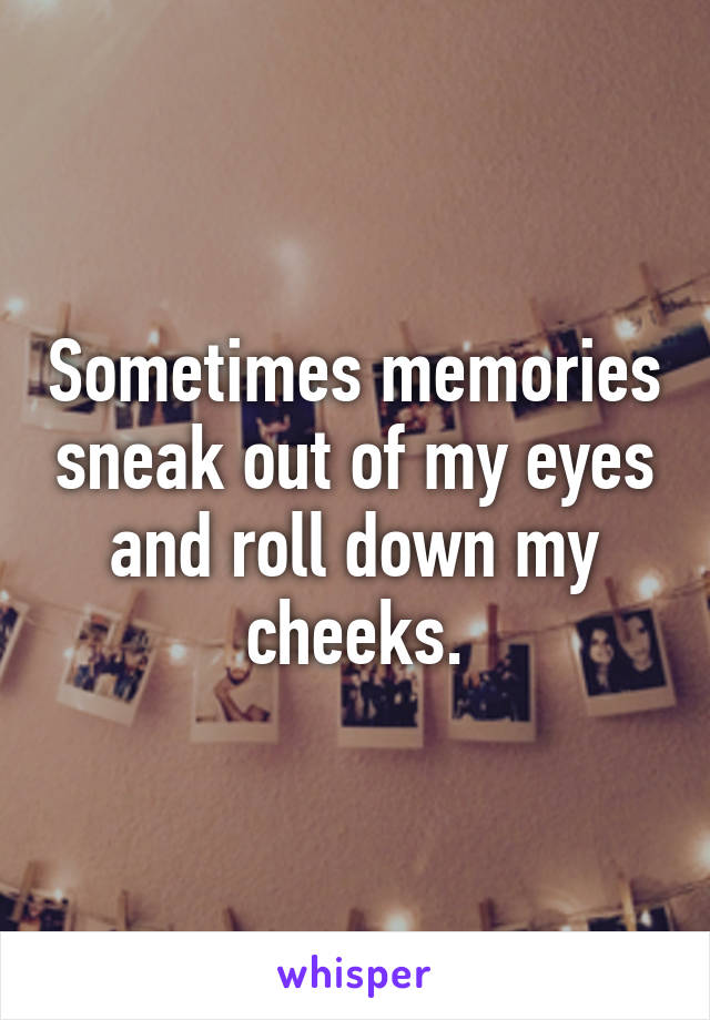 Sometimes memories sneak out of my eyes and roll down my cheeks.