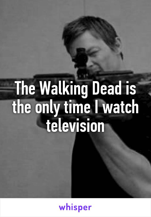 The Walking Dead is the only time I watch television