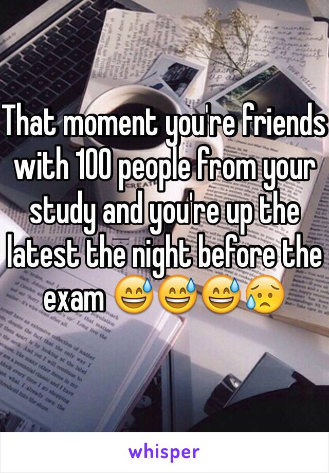 That moment you're friends with 100 people from your study and you're up the latest the night before the exam 😅😅😅😥