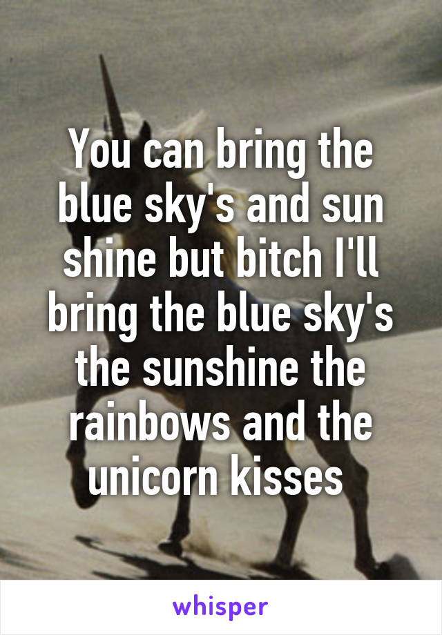 You can bring the blue sky's and sun shine but bitch I'll bring the blue sky's the sunshine the rainbows and the unicorn kisses