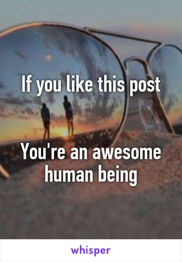 If you like this post   You're an awesome human being