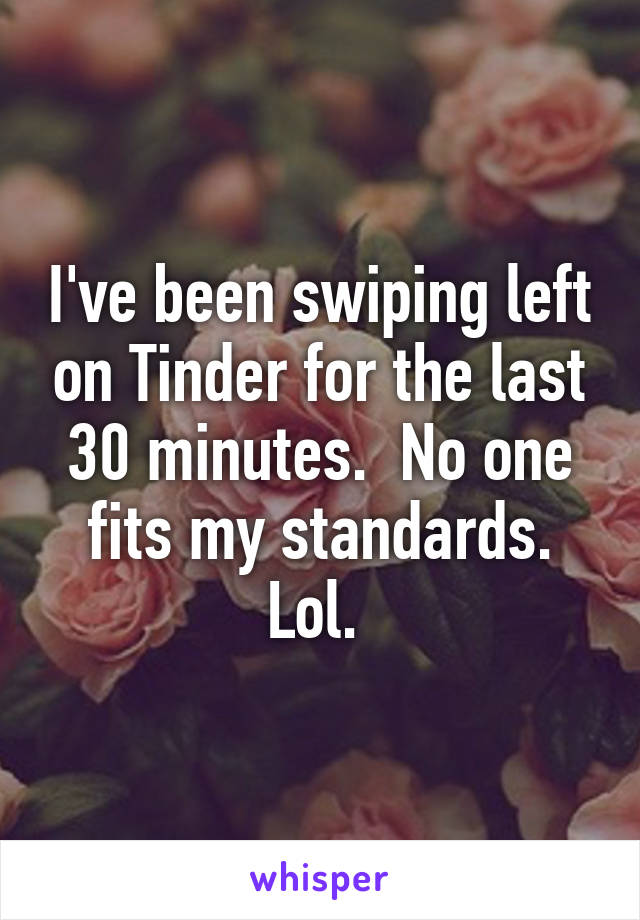 I've been swiping left on Tinder for the last 30 minutes.  No one fits my standards. Lol.