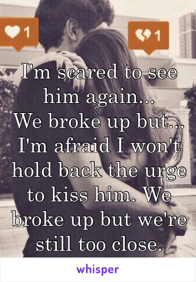 I'm scared to see him again... We broke up but... I'm afraid I won't hold back the urge to kiss him. We broke up but we're still too close.