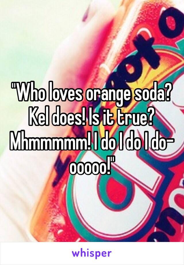 """""""Who loves orange soda? Kel does! Is it true? Mhmmmmm! I do I do I do-ooooo!"""""""