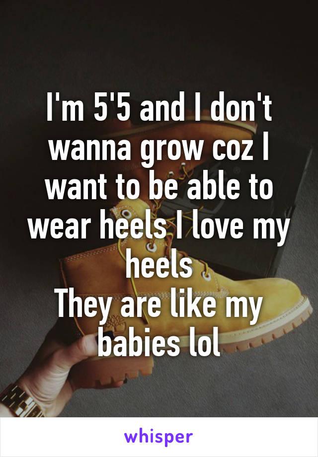 I'm 5'5 and I don't wanna grow coz I want to be able to wear heels I love my heels They are like my babies lol