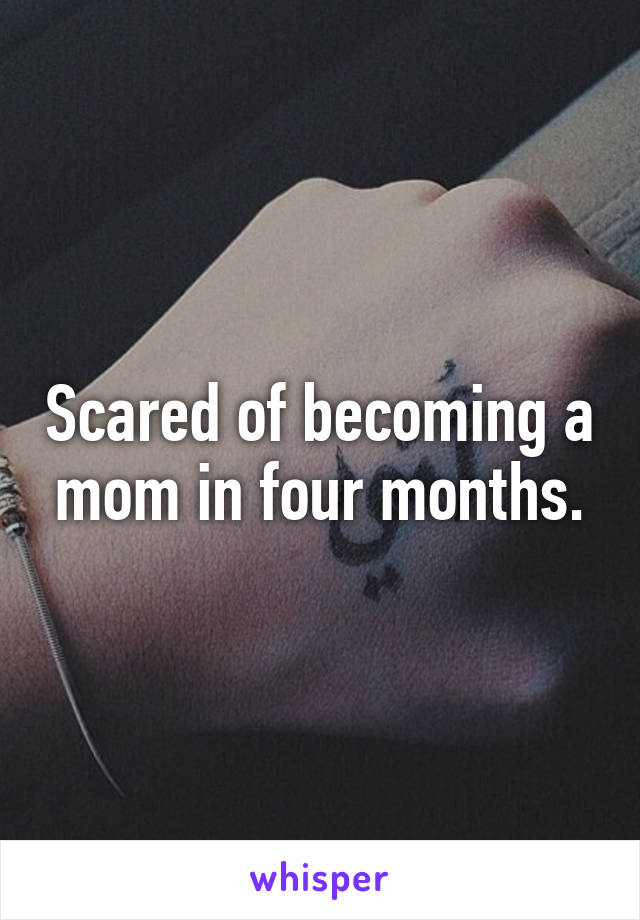 Scared of becoming a mom in four months.
