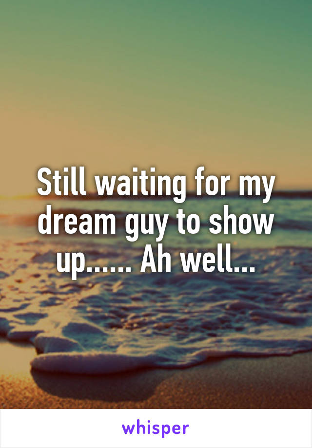 Still waiting for my dream guy to show up...... Ah well...