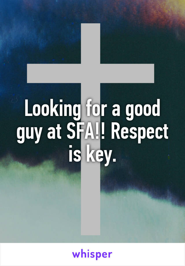 Looking for a good guy at SFA!! Respect is key.