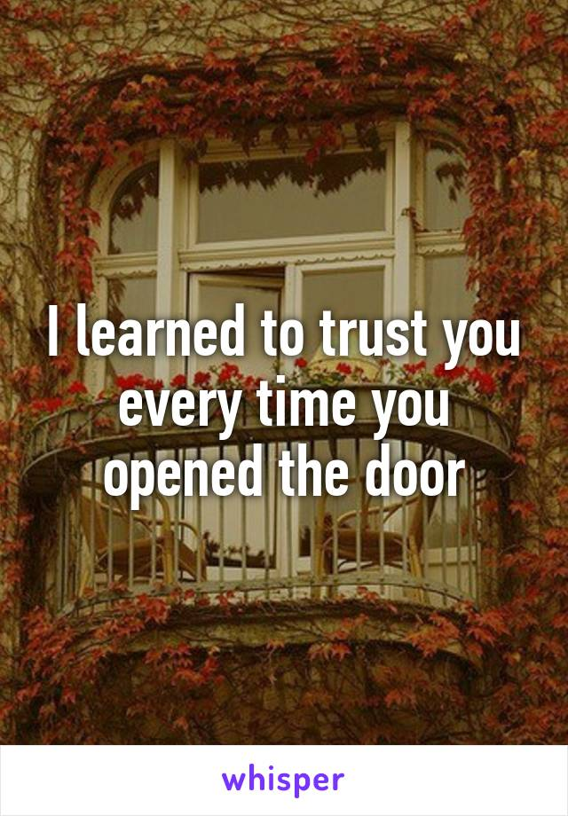 I learned to trust you every time you opened the door