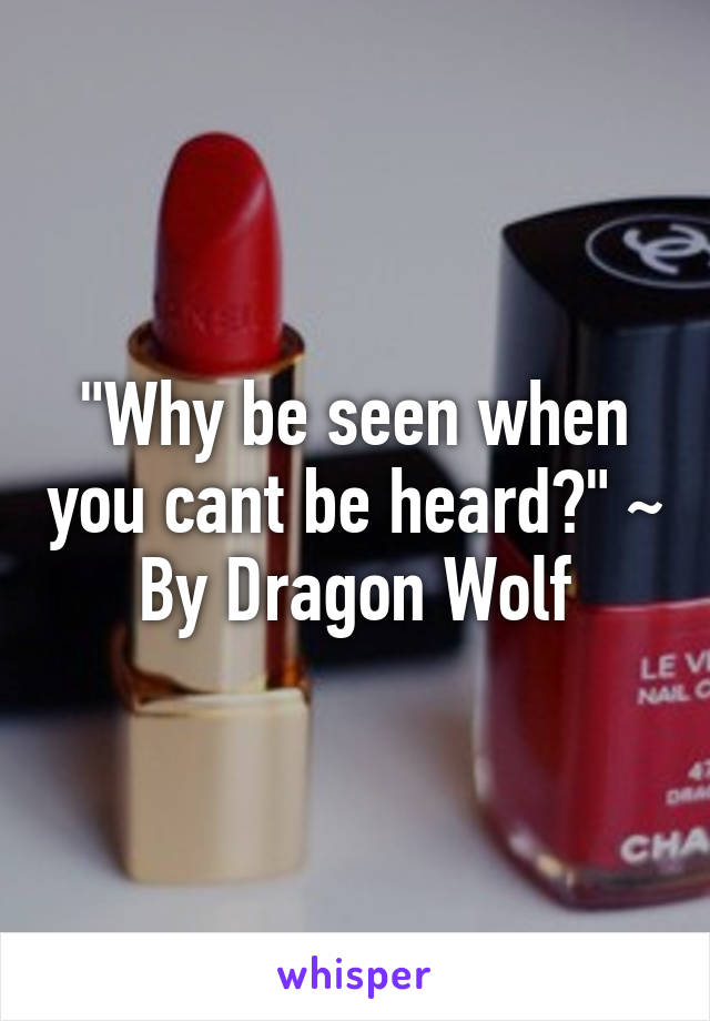 """Why be seen when you cant be heard?"" ~ By Dragon Wolf"
