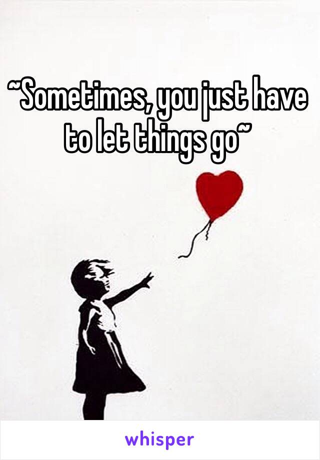 ~Sometimes, you just have to let things go~