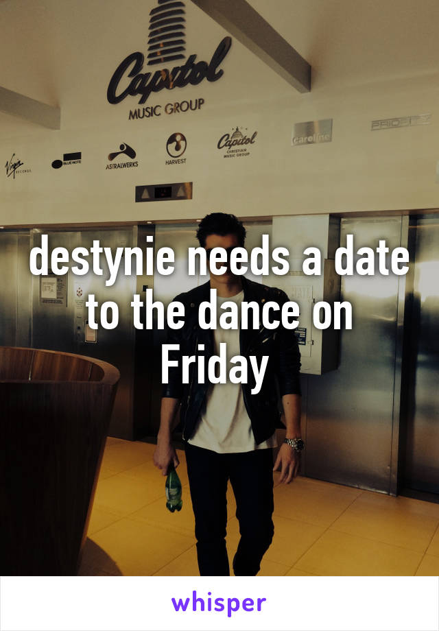 destynie needs a date to the dance on Friday