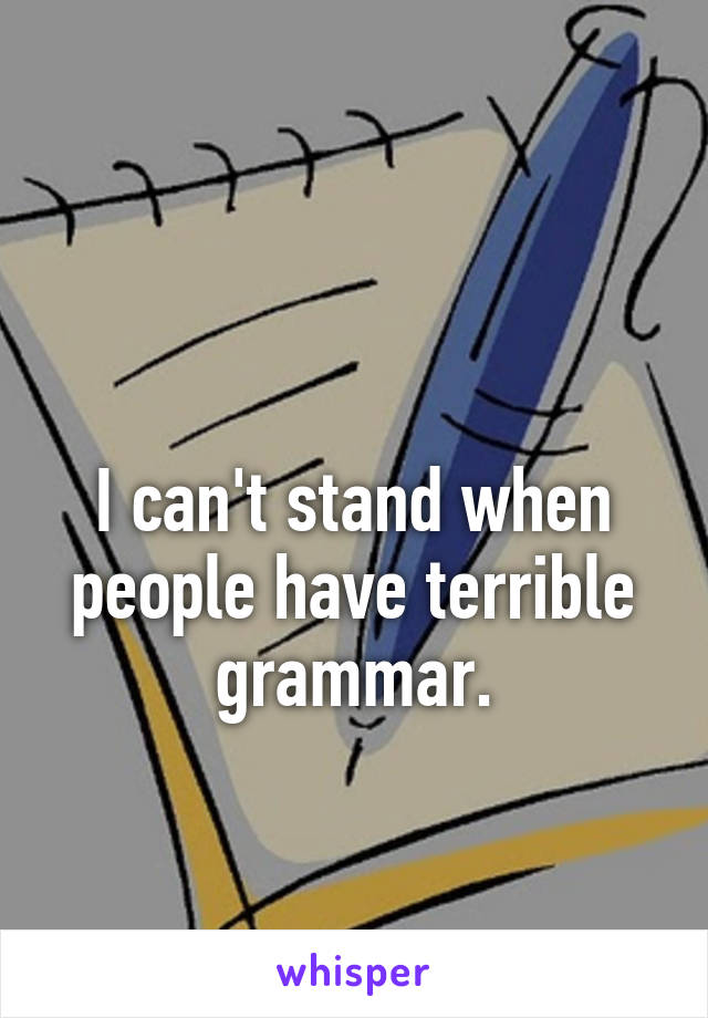 I can't stand when people have terrible grammar.