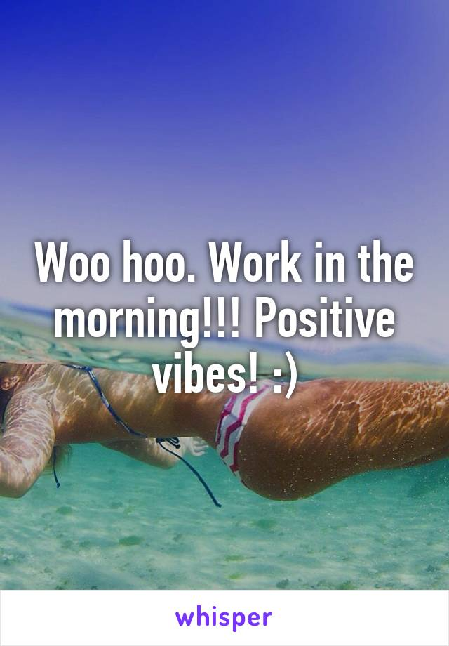 Woo hoo. Work in the morning!!! Positive vibes! :)
