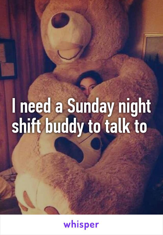 I need a Sunday night shift buddy to talk to