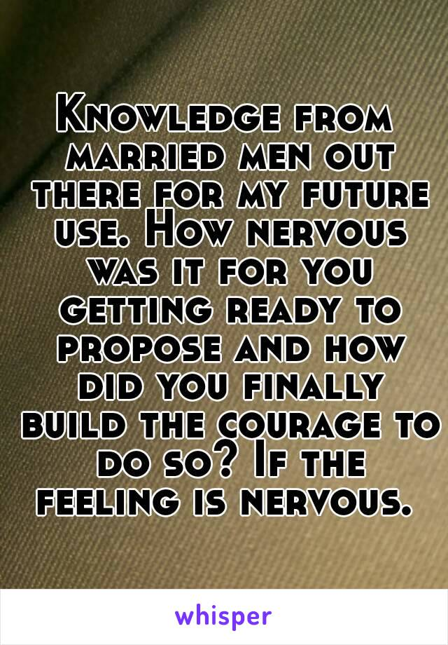 Knowledge from married men out there for my future use. How nervous was it for you getting ready to propose and how did you finally build the courage to do so? If the feeling is nervous.