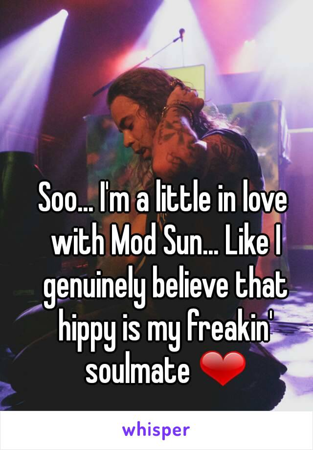 Soo... I'm a little in love with Mod Sun... Like I genuinely believe that hippy is my freakin' soulmate ❤