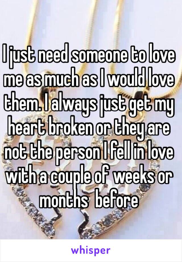 I just need someone to love me as much as I would love them. I always just get my heart broken or they are not the person I fell in love with a couple of weeks or months  before