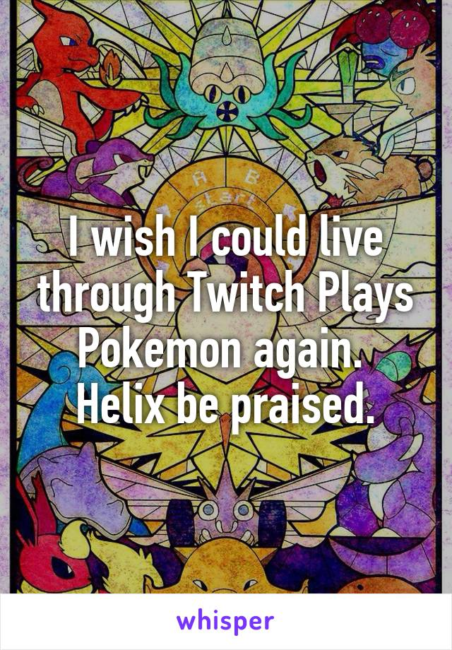 I wish I could live through Twitch Plays Pokemon again.  Helix be praised.