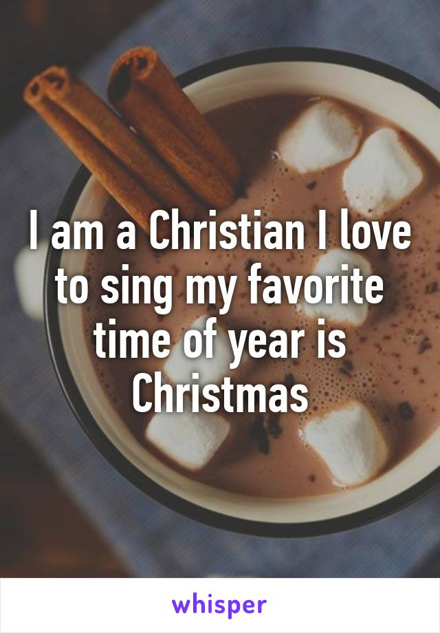 I am a Christian I love to sing my favorite time of year is Christmas