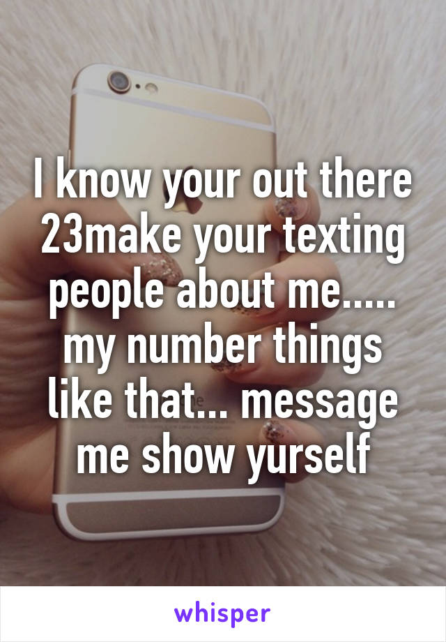 I know your out there 23make your texting people about me..... my number things like that... message me show yurself