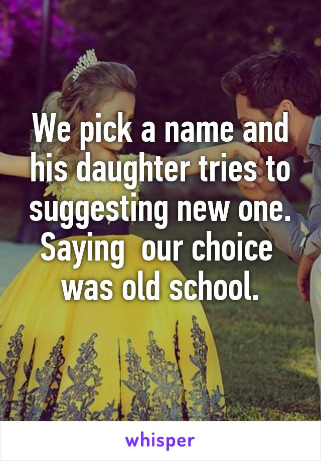 We pick a name and his daughter tries to suggesting new one. Saying  our choice  was old school.