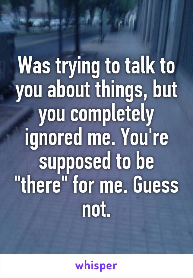 """Was trying to talk to you about things, but you completely ignored me. You're supposed to be """"there"""" for me. Guess not."""