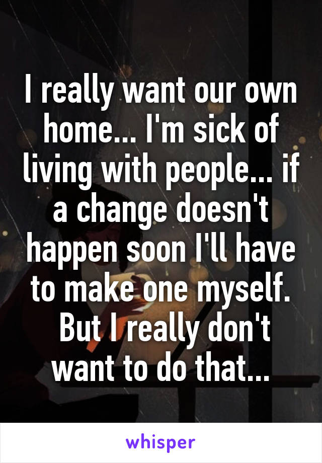 I really want our own home... I'm sick of living with people... if a change doesn't happen soon I'll have to make one myself.  But I really don't want to do that...