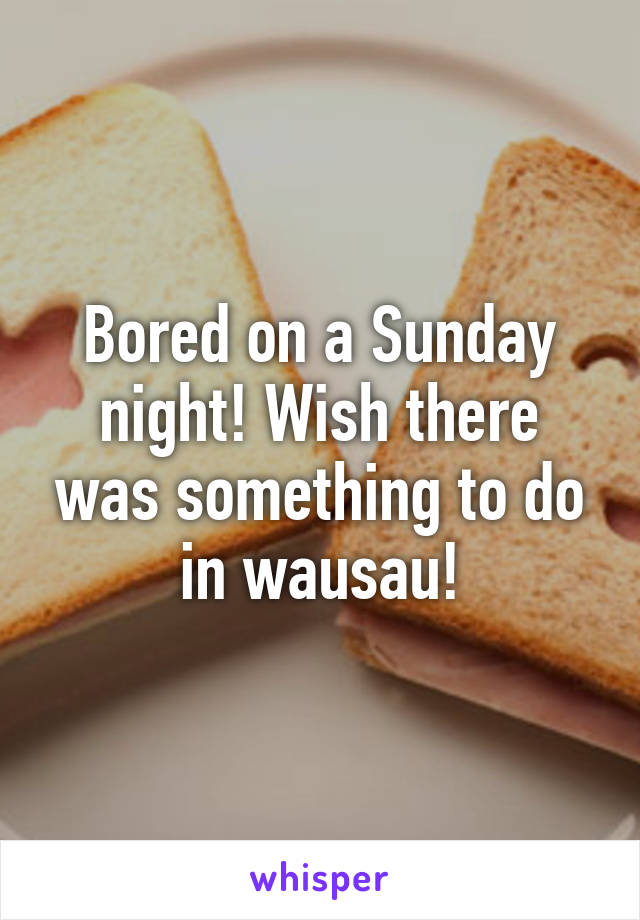 Bored on a Sunday night! Wish there was something to do in wausau!