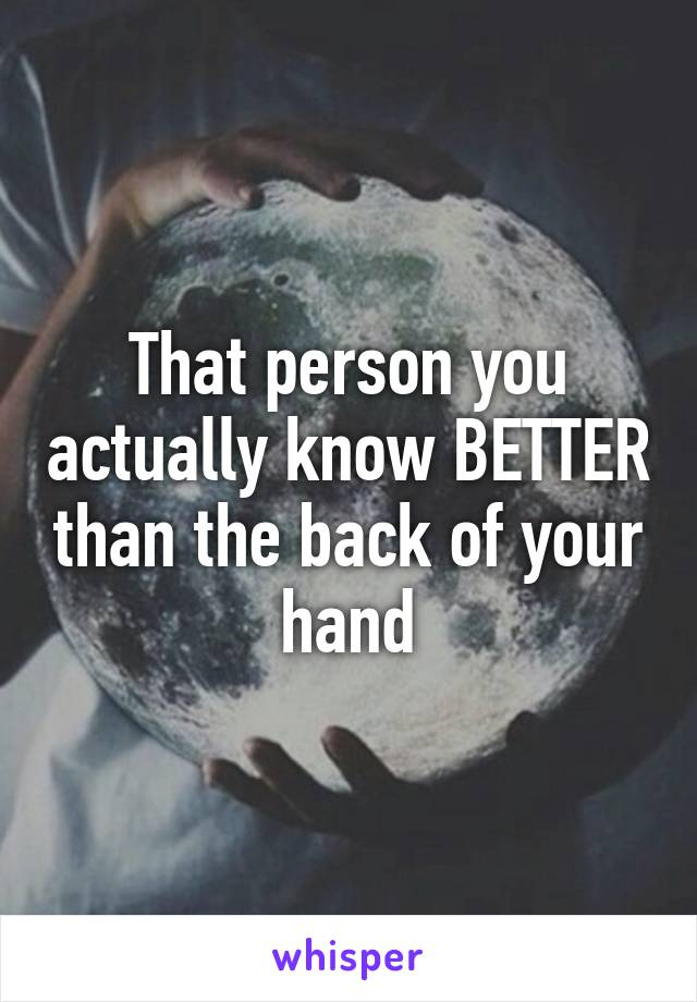 That person you actually know BETTER than the back of your hand
