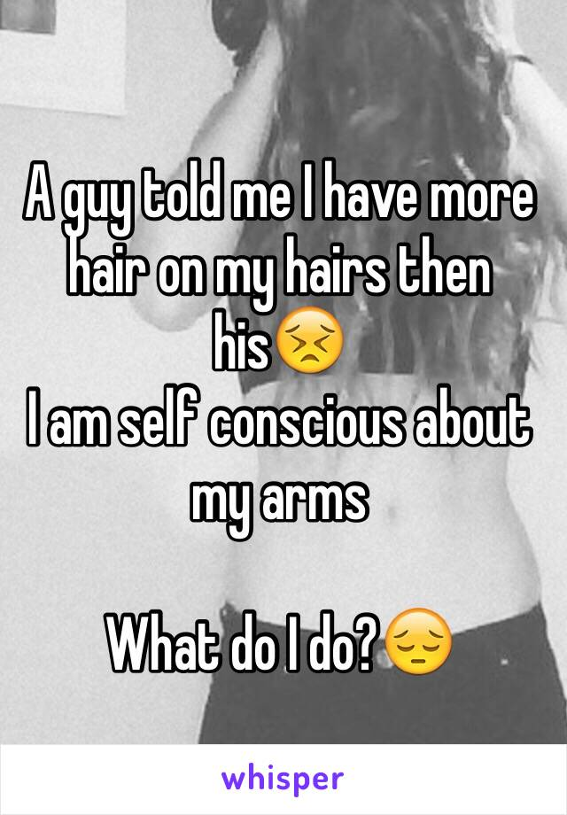 A guy told me I have more hair on my hairs then his😣 I am self conscious about my arms   What do I do?😔