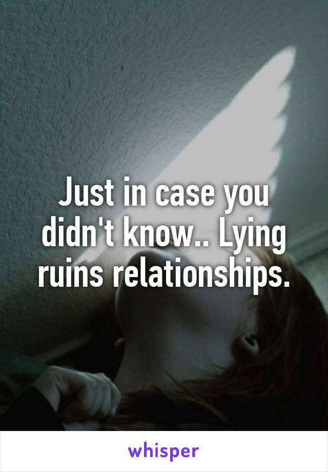 Just in case you didn't know.. Lying ruins relationships.
