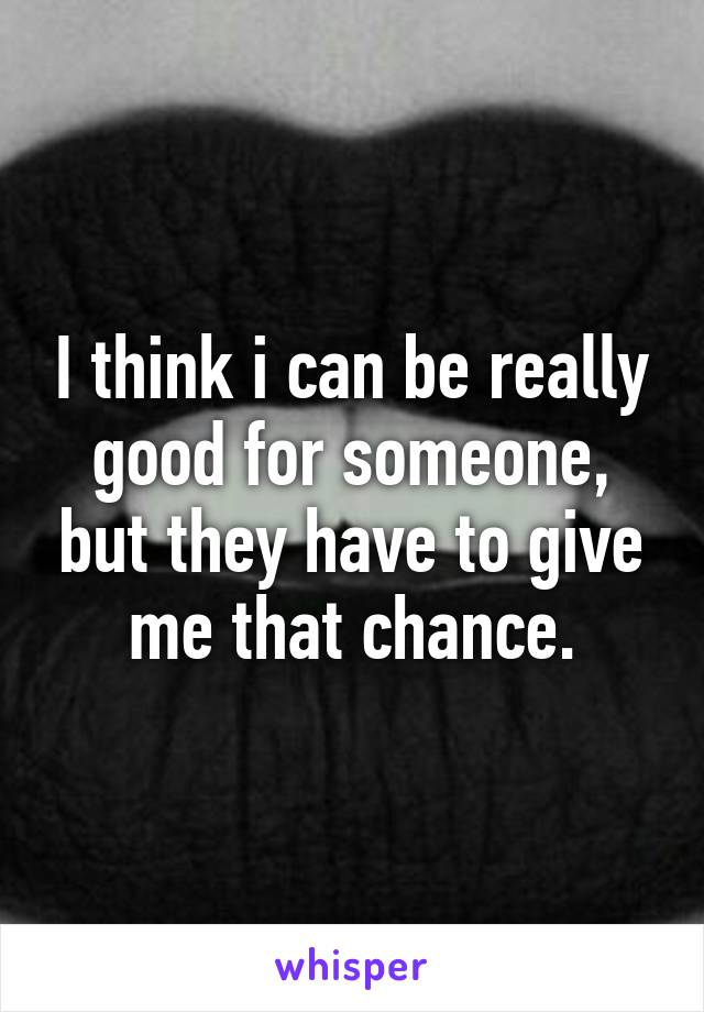 I think i can be really good for someone, but they have to give me that chance.