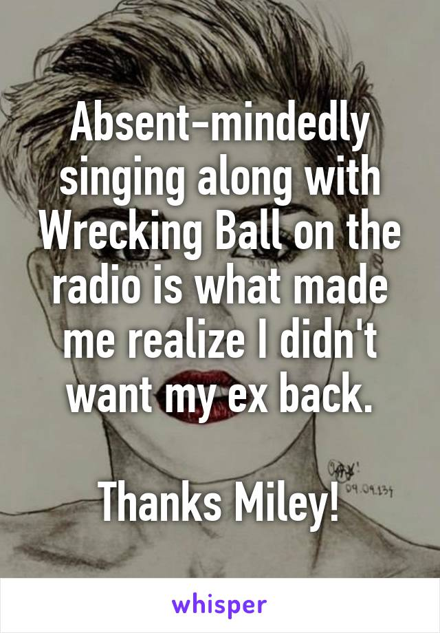 Absent-mindedly singing along with Wrecking Ball on the radio is what made me realize I didn't want my ex back.  Thanks Miley!
